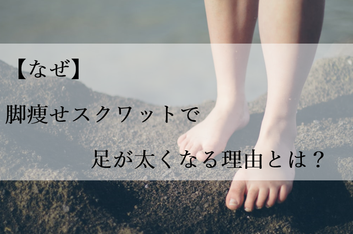 【なぜ】脚痩せスクワットで足が太くなる理由とは?